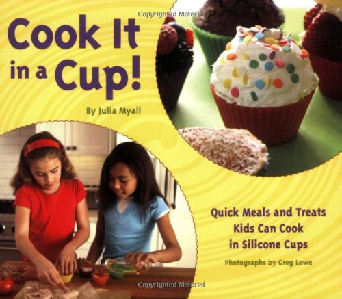 Cook It in a Cup!: Quick Meals and Treats Kids Can Cook in Silicone Cups