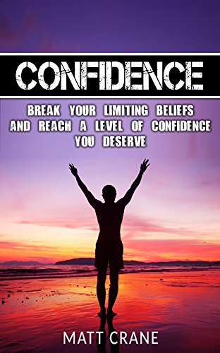 Confidence: Break Your Limiting Beliefs and Reach a Level of Confidence You Deserve (Self Esteem, Love Yourself, Anxiety, Progress, Meditation, Charisma, Mindset) (English Edition)