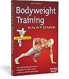 Bodyweight Training Anatomie: Der vollständig illustrierte Ratgeber für mehr Kraft, Leistung und...