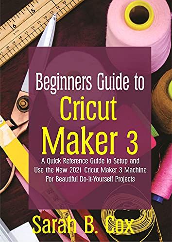 Beginners Guide to Cricut Maker 3: A Quick Reference Guide to Setup and Use the New 2021 Cricut Maker 3 Machine for Beautiful Do-it-Yourself Projects (English Edition)