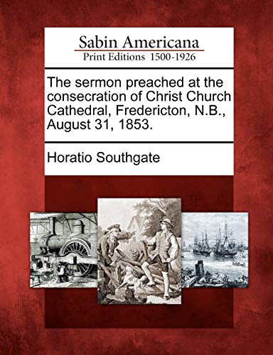 The Sermon Preached at the Consecration of Christ Church Cathedral, Fredericton, N.B., August 31, 1853.
