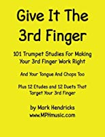 Give It the 3rd Finger: 101 Studies, Plus 12 Etudes and 12 Duets for Making Your 3rd Finger Work Right for Trumpet