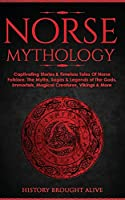 Norse Mythology: Captivating Stories & Timeless Tales Of Norse Folklore. The Myths, Sagas & Legends of The Gods, Immortals, Magical Creatures, Vikings & More