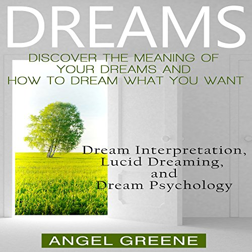 Dreams: Discover the Meaning of Your Dreams and How to Dream What You Want cover art