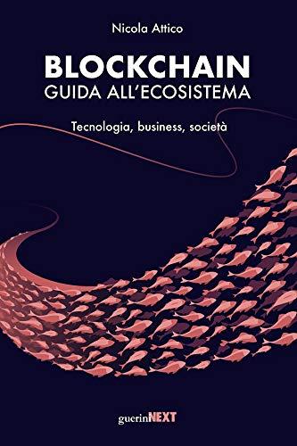 Blockchain. Guida all'Ecosistema. Tecnologia, Business, Società