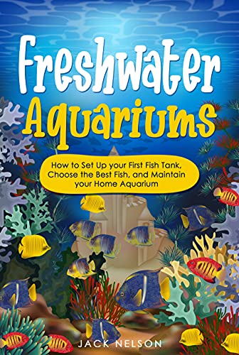 Freshwater Aquariums: How to Set Up your First Fish Tank, Choose the Best Fish, and Maintain your Home Aquarium (English Edition)