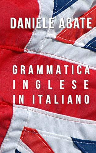 Grammatica Inglese in Italiano: Ideale per Italiani auto-didatti, Grammatica della lingua Inglese dal livello A1 al C2 (A1 A2 B1 B2 C1 C2) (Inglese per Italiani Autodidatti)