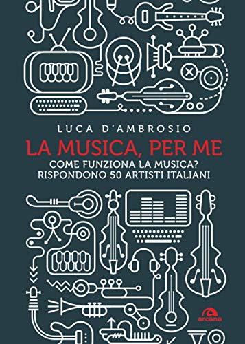 LA MUSICA, PER ME: COME FUNZIONA LA MUSICA? RISPONDONO 50 ARTISTI ITALIANI
