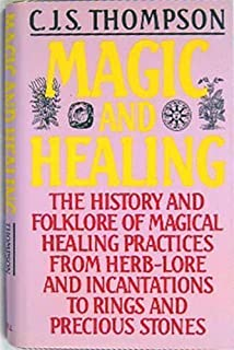Magic and Healing: The History and Folklore of Magical Healing Practices From Herb-Lore and Incantations to Rings and Prec...