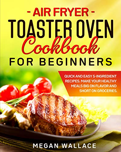 Air Fryer Toaster Oven Cookbook for Beginners: Quick and Easy 5-ingredient Recipes. Make Your Healthy Meals Big on Flavor and Short on Groceries.