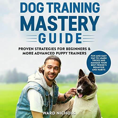 Dog Training Mastery Guide: Proven Strategies for Beginners and More Advanced Puppy Trainers. cover art