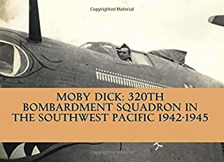 Moby Dick: 320th Bombardment Squadron in The Southwest Pacific 1942-1945: The 320th Bomb Squadron of the 90th Bomb Group, The Black Pirates WWII