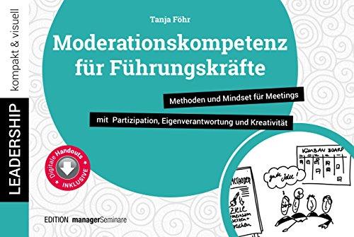 Moderationskompetenz für Führungskräfte: Methoden und Mindset fr Meetings mit Partizipation, Eigenverantwortung und Kreativitt (leadership kompakt & visuell)