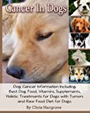 Cancer In Dogs. Dog Cancer Information Including Best Dog Food, Vitamins, Supplements, Holistic Treatments for Dogs with Tumors and Raw Food Diet for Dogs. (English Edition)