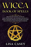 Wicca Book of Spells: Discover the Potential of Wiccan Magic for Prosperity, Relationships and Health; A Book of Shadows for Wiccans, Witches and Other Practitioners of Magic for Positive Purposes.