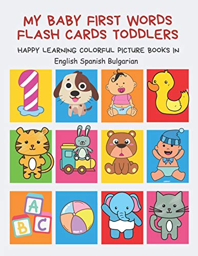 My Baby First Words Flash Cards Toddlers Happy Learning Colorful Picture Books in English Spanish Bulgarian: Reading sight words flashcards animals, ... for pre k preschool prep kindergarten kids.