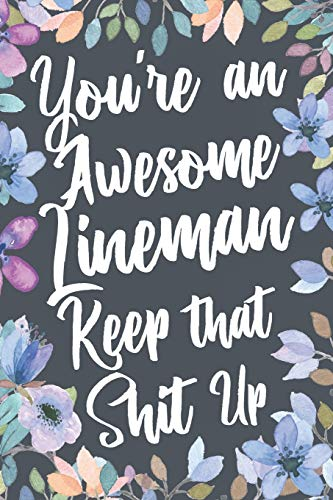 You're An Awesome Lineman Keep That Shit Up: Funny Joke Appreciation & Encouragement Gift Idea for a Lineman. Thank You Gag Notebook Journal & Sketch Diary Present.