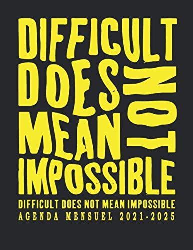 Agenda Mensuel 2021-2025: Difficult Does Not Mean Impossible: Agenda de pratique : 1825 jours pour développer tes habitudes et bien planifier votre vie, Planificateur mensuel 2021-2025