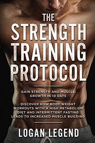 Compare Textbook Prices for Strength Training For Fat Loss - Protocol: Gain Strength and Muscle Growth in 10 Days: Discover how Bodyweight Workouts with a High Metabolism Diet ... Fasting Leads to Increased Muscle Building  ISBN 9789814950213 by Legend, Logan