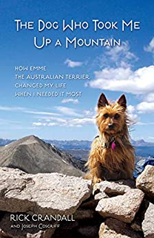 The Dog Who Took Me Up a Mountain: How Emme the Australian Terrier Changed My Life When I Needed It Most by [Rick Crandall, Joseph Cosgriff]