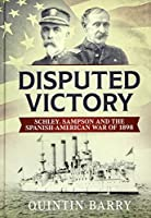 Disputed Victory: Schley, Sampson and the Spanish-american War of 1898 (Warfare in the Victorian Age)