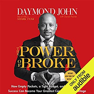 The Power of Broke     How Empty Pockets, a Tight Budget, and a Hunger for Success Can Become Your Greatest Competitive Advantage              Written by:                                                                                                                                 Daymond John,                                                                                        Daniel Paisner                               Narrated by:                                                                                                                                 Daymond John,                                                                                        Sway Calloway                      Length: 8 hrs and 44 mins     75 ratings     Overall 4.6