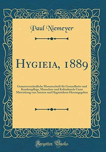 Hygieia, 1889: Gemeinverständliche Monatsschrift für Gesundheits-und Krankenpflege, Menschen-und Kulturkunde Unter Mitwirkung von Aerzten und Hygieinikern Herausgegeben (Classic Reprint)