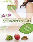 Lecker und gesund durch die Schwangerschaft: 100 beste Lebensmittel und Rezepte für Mutter und Baby