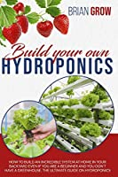 Build your own hydroponics: how to build an incredible system at home in your backyard even if you are a beginner and you don't have a greenhouse. The ultimate guide on hydroponics.