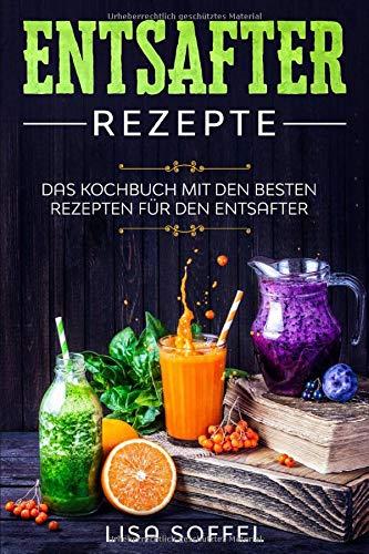 Entsafter Rezepte: Das Kochbuch mit den besten Rezepten für den Entsafter