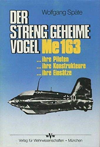 Der streng geheime Vogel. Me 163 - ihre Piloten, ihre Konstrukteure, ihre Einsätze. Erprobung an der Schallgrenze