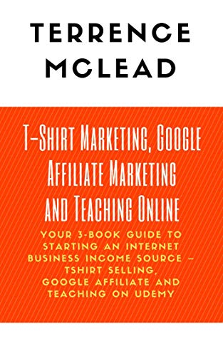 T-Shirt Marketing, Google Affiliate Marketing and Teaching Online: Your 3-Book Guide to Starting an Internet Business Income Source – Tshirt Selling, Google ... and Teaching on Udemy (English Edition)