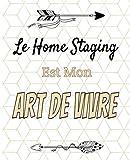 Le Home Staging est Mon Art de Vivre: Le carnet pratique, à remplir, pour toutes les fans de rénovation et de décoration intérieure. Tous vos projets depuis chez vous.