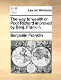 The Way to Wealth or Poor Richard Improved by Benj. Franklin.