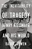 Image of The Inevitability of Tragedy: Henry Kissinger and His World