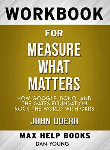 Workbook for Measure What Matters: How Google, Bono, and the Gates Foundation Rock the World with OKRs by John Doerr (Max-Help Workbooks) (English Edition)