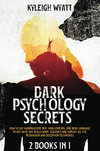 DARK PSYCHOLOGY SECRETS: 2 Books in 1 - How to Use Manipulation, NLP, Mind Control, and Body Language to Get What You Really Want. Discover and Exploit All The Persuasion and Deception Techniques