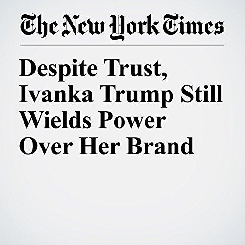 Despite Trust, Ivanka Trump Still Wields Power Over Her Brand copertina