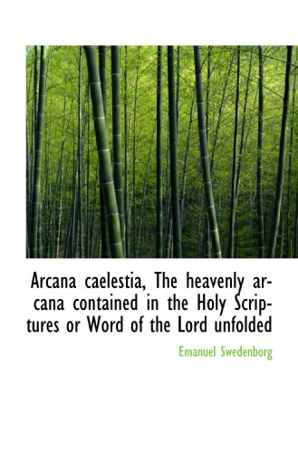 Arcana caelestia, The heavenly arcana contained in the Holy Scriptures or Word of the Lord unfolded