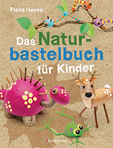 Das Naturbastelbuch für Kinder. 41 Projekte zum Basteln mit allem, was Wald, Wiese und Strand hergeben: Für Kinder ab 5 Jahren