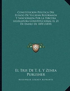Constitucion Politica del Estado de Yucatan Reformada y Sancionada Por La Tercera Legislatura Constitucional El 21 de Ener...