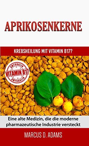 Aprikosenkerne - Krebsheilung mit Vitamin B17: Eine alte Medizin, die die moderne pharmazeutische Industrie versteckt (German Edition)