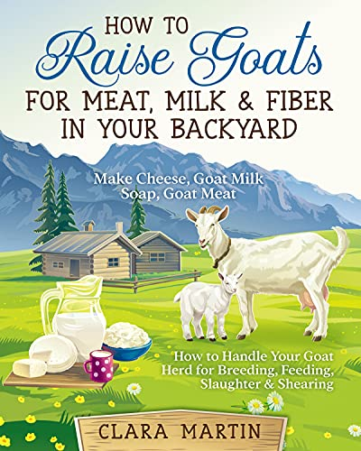 How to Raise Goats for Meat, Milk & Fiber in Your Backyard: Make Cheese, Goat Milk Soap, Goat Meat - How to Handle Your Goat Herd for Breeding, Feeding, Slaughter & Shearing by [Clara  Martin]