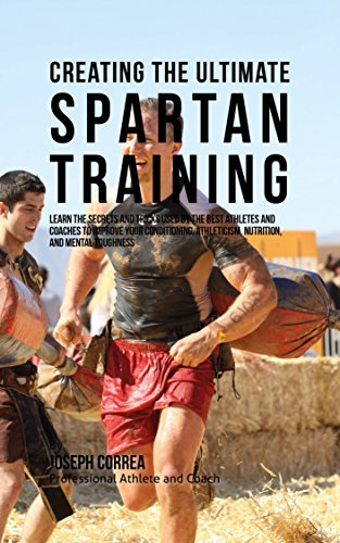 Creating the Ultimate Spartan Training: Learn the Secrets and Tricks Used by the Best Athletes and Coaches to Improve Your Conditioning, Athleticism, Nutrition, and Mental Toughness (English Edition)