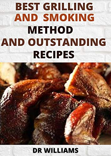 BEST GRILLING AND SMOKING METHOD: THE BEST GRILLING AND SMOKING METHOD AND OUTSTANDING RECIPES