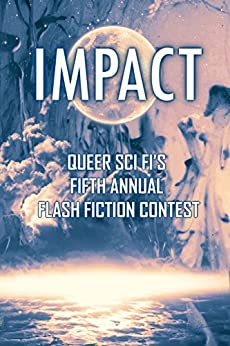 Impact: Queer Sci Fi's Fifth Annual Flash Fiction Contest (QSF Flash Fiction Book 4) by [J. Scott Coatsworth, Cynthia Kimball, Joshua Ian, Sally Bend, Blaine D. Arden]