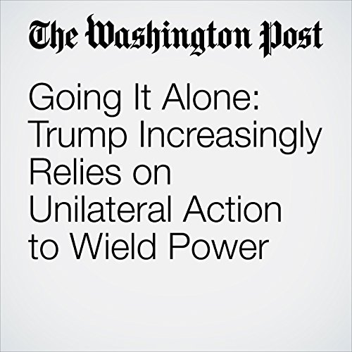 Going It Alone: Trump Increasingly Relies on Unilateral Action to Wield Power copertina