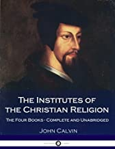 The Institutes Of The Christian Religion: The Four Books - Complete and Unabridged