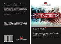 Croissance du secteur manufacturier au Mexique : 1986-2012: L'industrie manufacturière et son impact sur l'économie nationale