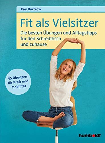 Fit als Vielsitzer: Die besten Übungen und Alltagstipps für den Schreibtisch und zuhause. 45 Übungen für Kraft und Mobilität.